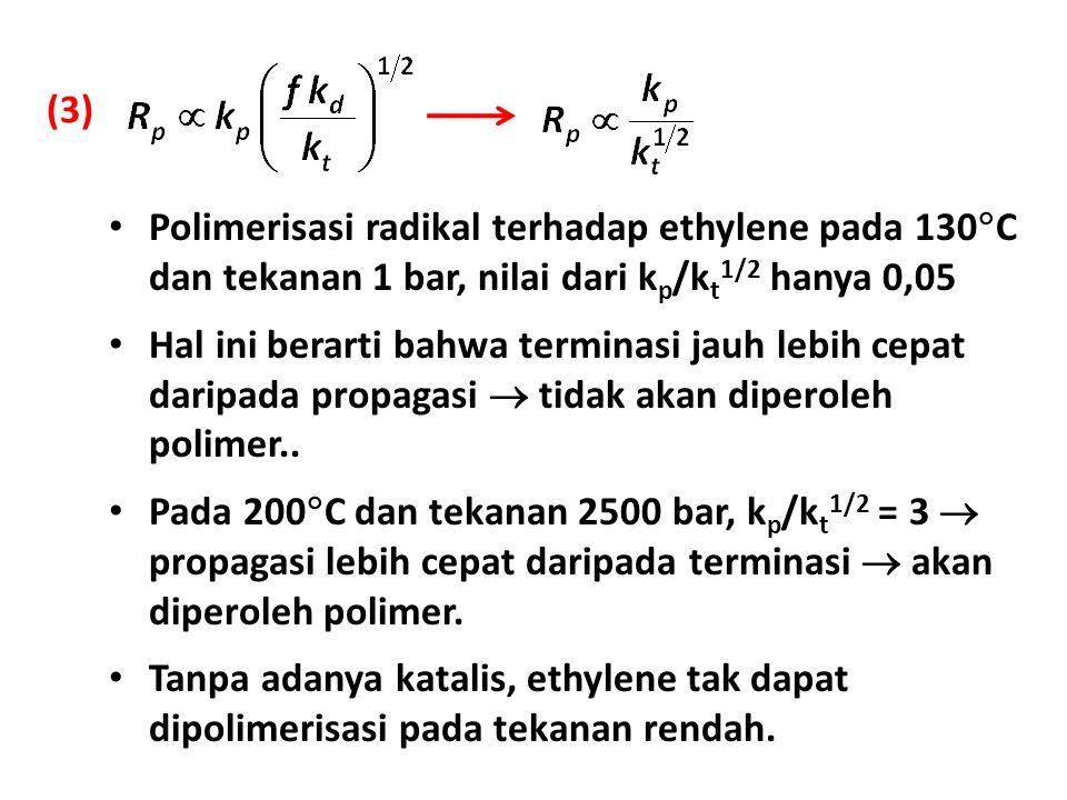 (3) Polimerisasi radikal terhadap ethylene pada 130C dan tekanan 1 bar, nilai dari kp/kt1/2 hanya 0,05.