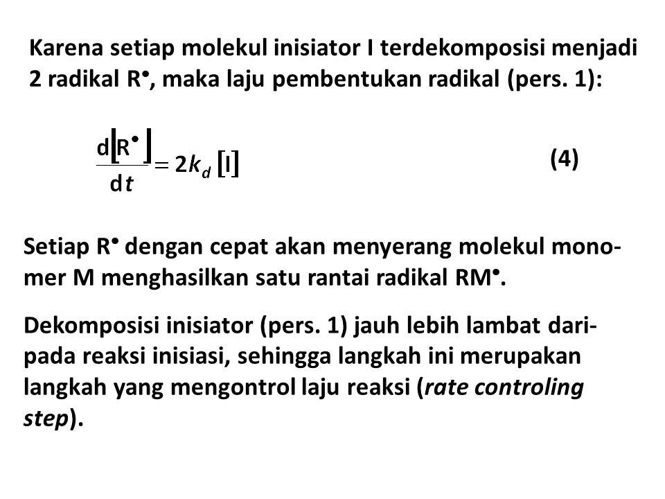 Karena setiap molekul inisiator I terdekomposisi menjadi 2 radikal R, maka laju pembentukan radikal (pers. 1):