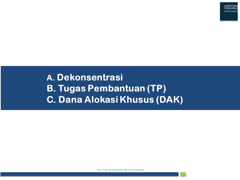 A. Dekonsentrasi B. Tugas Pembantuan (TP) C. Dana Alokasi Khusus (DAK)