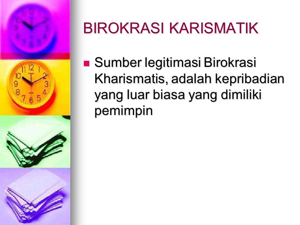 BIROKRASI KARISMATIK Sumber legitimasi Birokrasi Kharismatis, adalah kepribadian yang luar biasa yang dimiliki pemimpin.