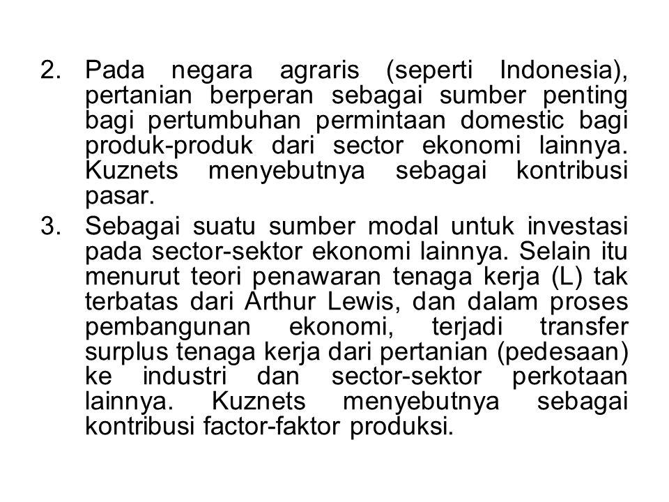Pada negara agraris (seperti Indonesia), pertanian berperan sebagai sumber penting bagi pertumbuhan permintaan domestic bagi produk-produk dari sector ekonomi lainnya. Kuznets menyebutnya sebagai kontribusi pasar.