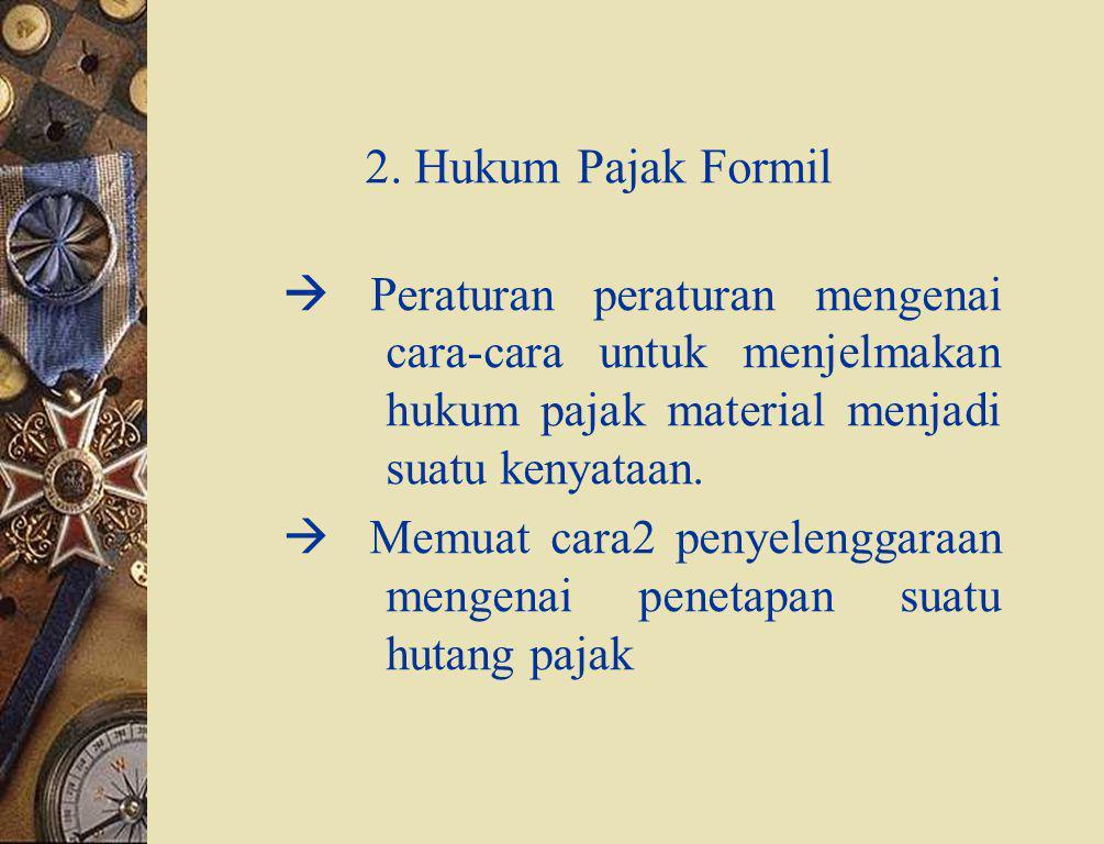 2. Hukum Pajak Formil  Peraturan peraturan mengenai cara-cara untuk menjelmakan hukum pajak material menjadi suatu kenyataan.