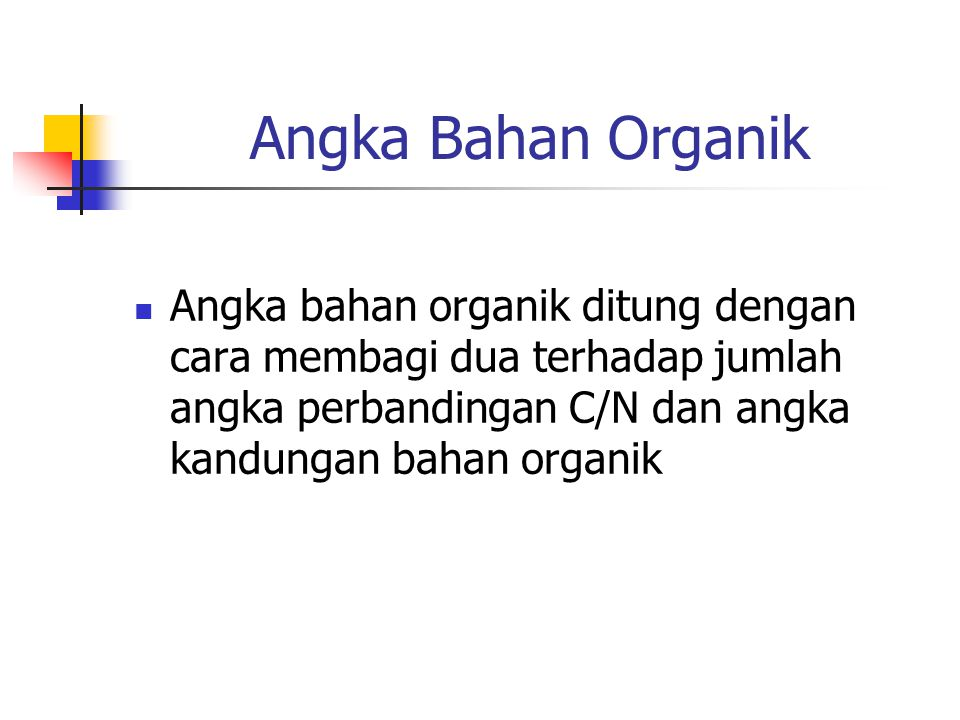 Angka Bahan Organik Angka bahan organik ditung dengan cara membagi dua terhadap jumlah angka perbandingan C/N dan angka kandungan bahan organik.