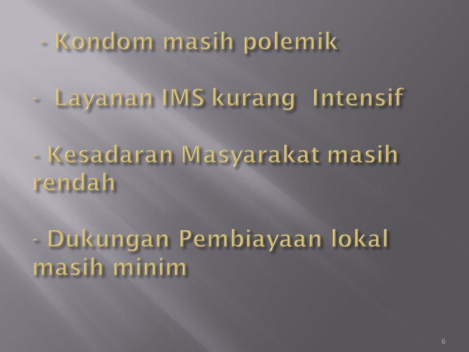 - Kondom masih polemik - Layanan IMS kurang Intensif - Kesadaran Masyarakat masih rendah - Dukungan Pembiayaan lokal masih minim