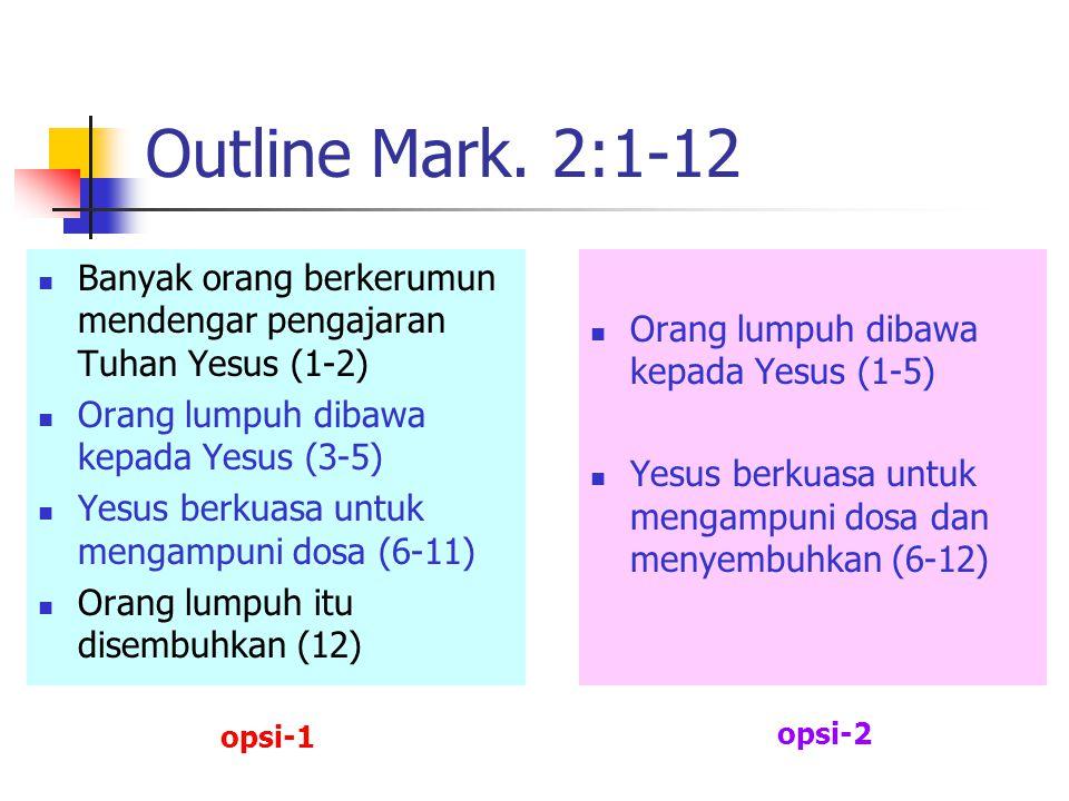 Outline Mark. 2:1-12 Banyak orang berkerumun mendengar pengajaran Tuhan Yesus (1-2) Orang lumpuh dibawa kepada Yesus (3-5)