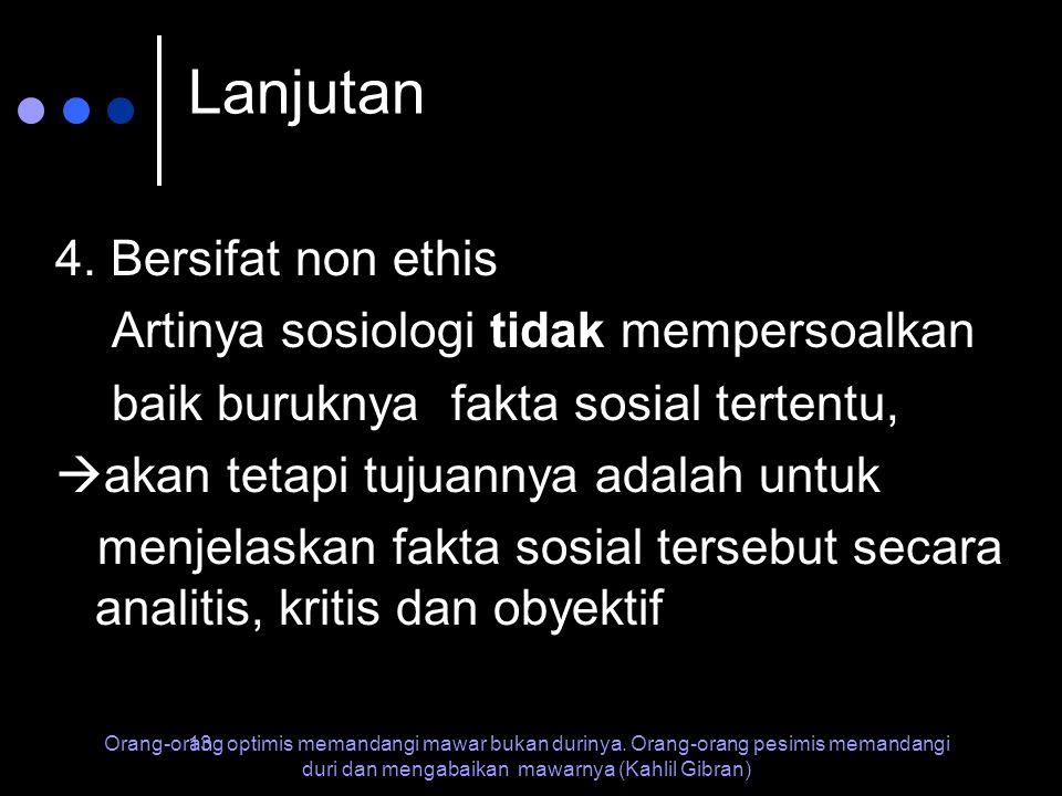 Lanjutan 4. Bersifat non ethis Artinya sosiologi tidak mempersoalkan
