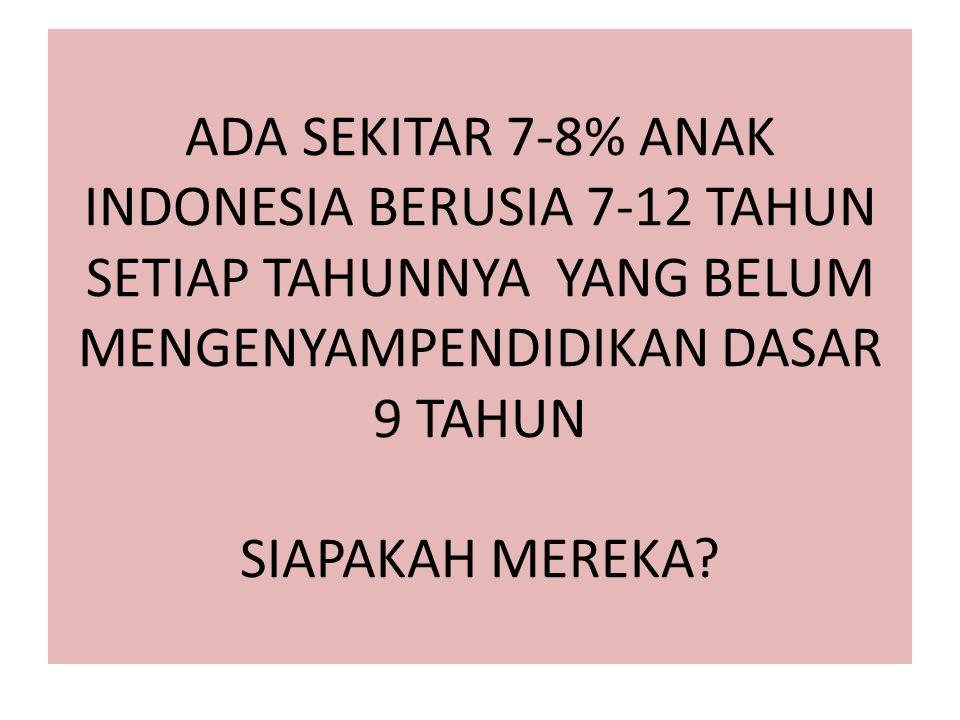 ADA SEKITAR 7-8% ANAK INDONESIA BERUSIA 7-12 TAHUN SETIAP TAHUNNYA YANG BELUM MENGENYAMPENDIDIKAN DASAR 9 TAHUN SIAPAKAH MEREKA