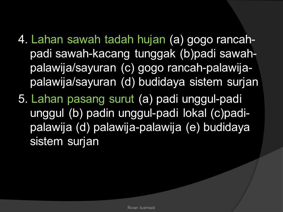 4. Lahan sawah tadah hujan (a) gogo rancah-padi sawah-kacang tunggak (b)padi sawah-palawija/sayuran (c) gogo rancah-palawija-palawija/sayuran (d) budidaya sistem surjan 5. Lahan pasang surut (a) padi unggul-padi unggul (b) padin unggul-padi lokal (c)padi-palawija (d) palawija-palawija (e) budidaya sistem surjan