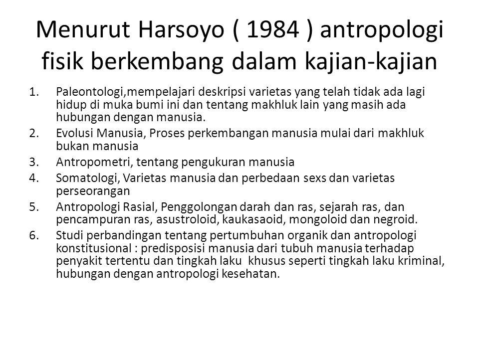 Menurut Harsoyo ( 1984 ) antropologi fisik berkembang dalam kajian-kajian