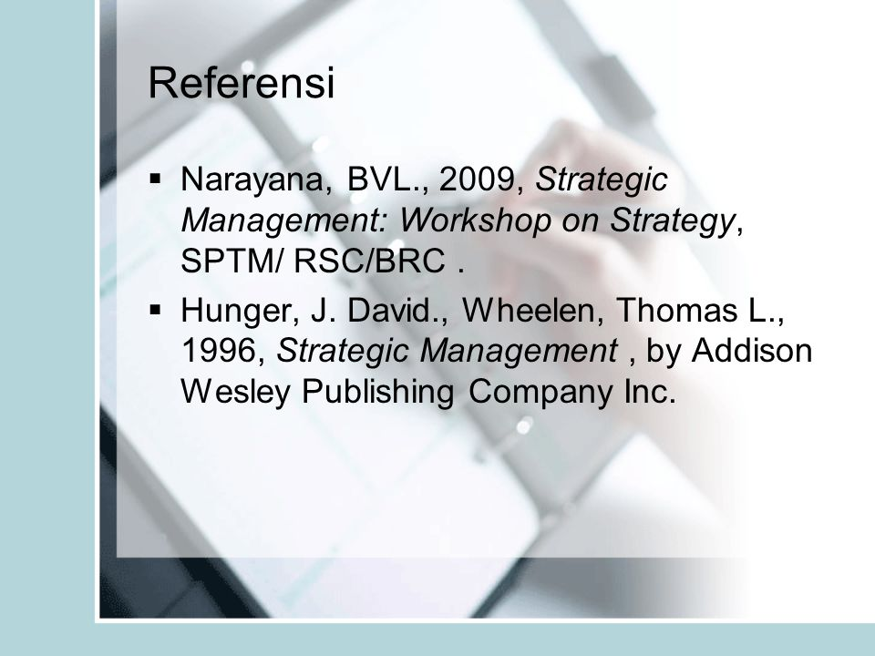 Referensi Narayana, BVL., 2009, Strategic Management: Workshop on Strategy, SPTM/ RSC/BRC .