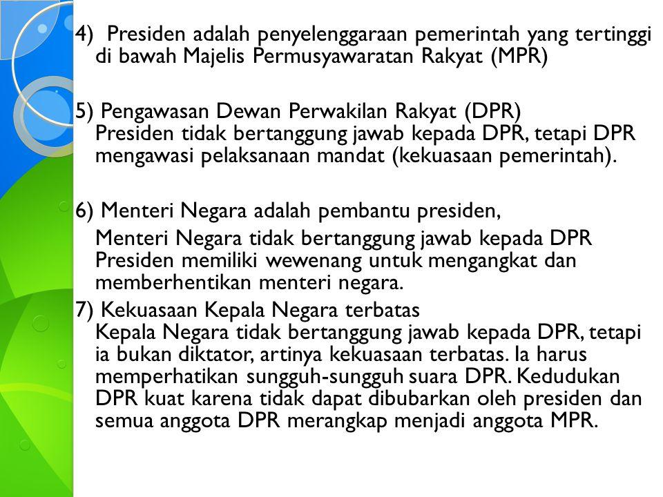 4) Presiden adalah penyelenggaraan pemerintah yang tertinggi di bawah Majelis Permusyawaratan Rakyat (MPR) 5) Pengawasan Dewan Perwakilan Rakyat (DPR) Presiden tidak bertanggung jawab kepada DPR, tetapi DPR mengawasi pelaksanaan mandat (kekuasaan pemerintah).