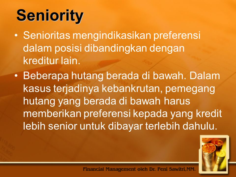 Seniority Senioritas mengindikasikan preferensi dalam posisi dibandingkan dengan kreditur lain.