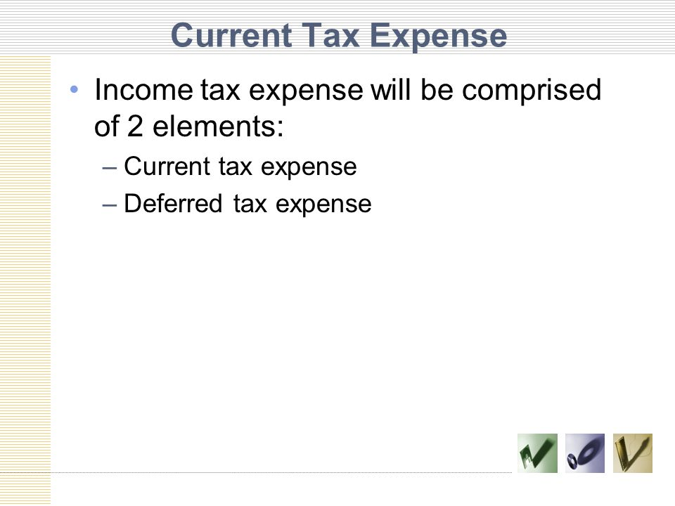 Current Tax Expense Income tax expense will be comprised of 2 elements: Current tax expense.