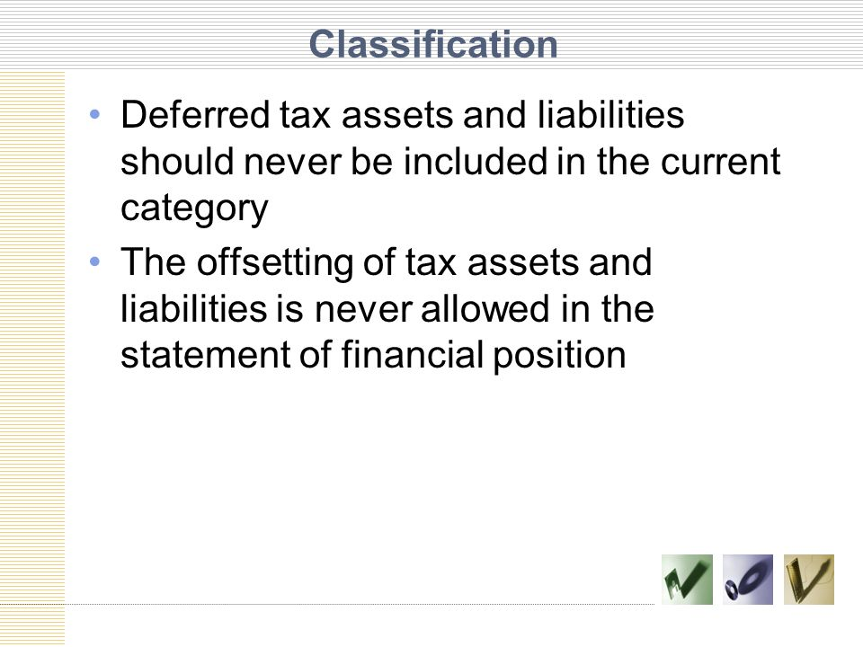 Classification Deferred tax assets and liabilities should never be included in the current category.