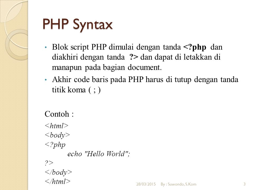 PHP Syntax Blok script PHP dimulai dengan tanda < php dan diakhiri dengan tanda > dan dapat di letakkan di manapun pada bagian document.