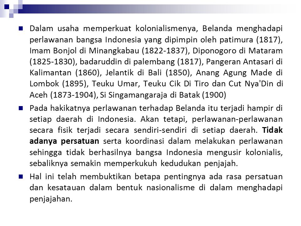 Dalam usaha memperkuat kolonialismenya, Belanda menghadapi perlawanan bangsa Indonesia yang dipimpin oleh patimura (1817), Imam Bonjol di Minangkabau (1822-1837), Diponogoro di Mataram (1825-1830), badaruddin di palembang (1817), Pangeran Antasari di Kalimantan (1860), Jelantik di Bali (1850), Anang Agung Made di Lombok (1895), Teuku Umar, Teuku Cik Di Tiro dan Cut Nya Din di Aceh (1873-1904), Si Singamangaraja di Batak (1900)