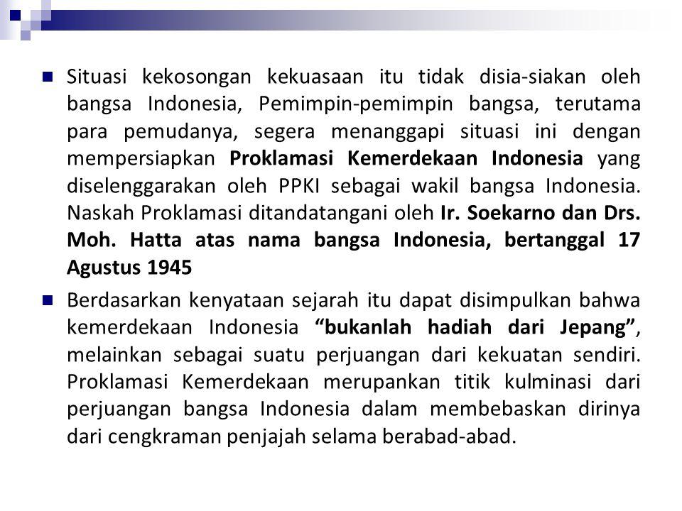 Situasi kekosongan kekuasaan itu tidak disia-siakan oleh bangsa Indonesia, Pemimpin-pemimpin bangsa, terutama para pemudanya, segera menanggapi situasi ini dengan mempersiapkan Proklamasi Kemerdekaan Indonesia yang diselenggarakan oleh PPKI sebagai wakil bangsa Indonesia. Naskah Proklamasi ditandatangani oleh Ir. Soekarno dan Drs. Moh. Hatta atas nama bangsa Indonesia, bertanggal 17 Agustus 1945