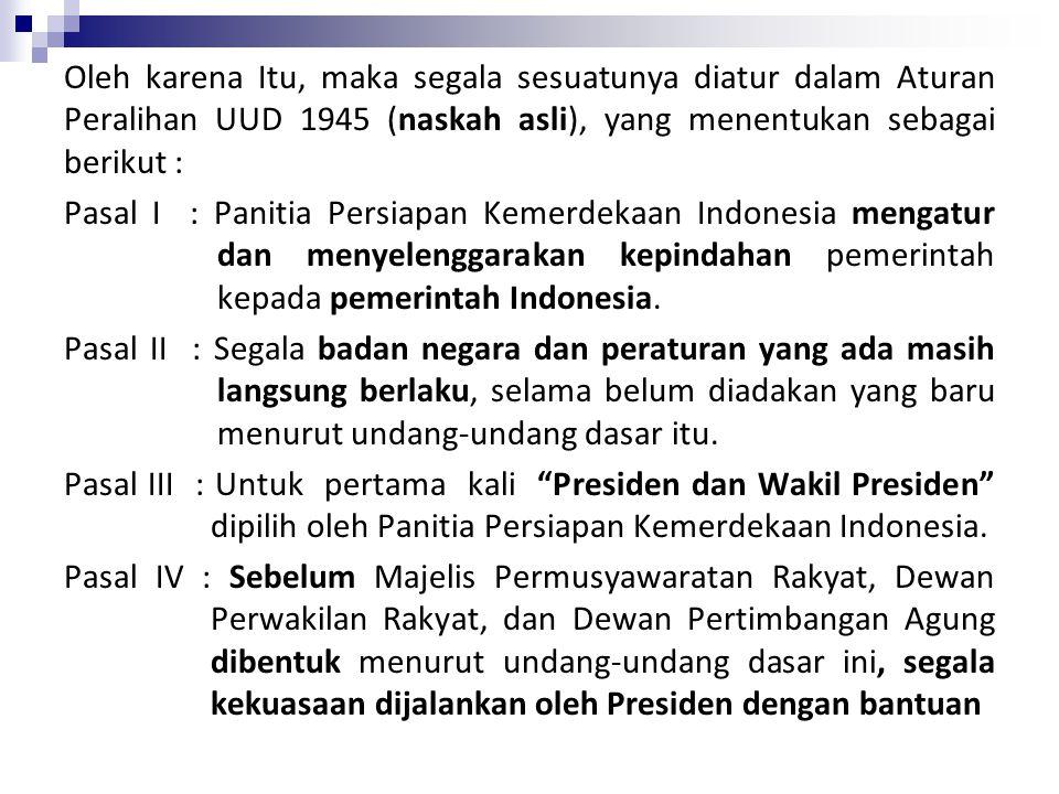 Oleh karena Itu, maka segala sesuatunya diatur dalam Aturan Peralihan UUD 1945 (naskah asli), yang menentukan sebagai berikut : Pasal I : Panitia Persiapan Kemerdekaan Indonesia mengatur dan menyelenggarakan kepindahan pemerintah kepada pemerintah Indonesia.