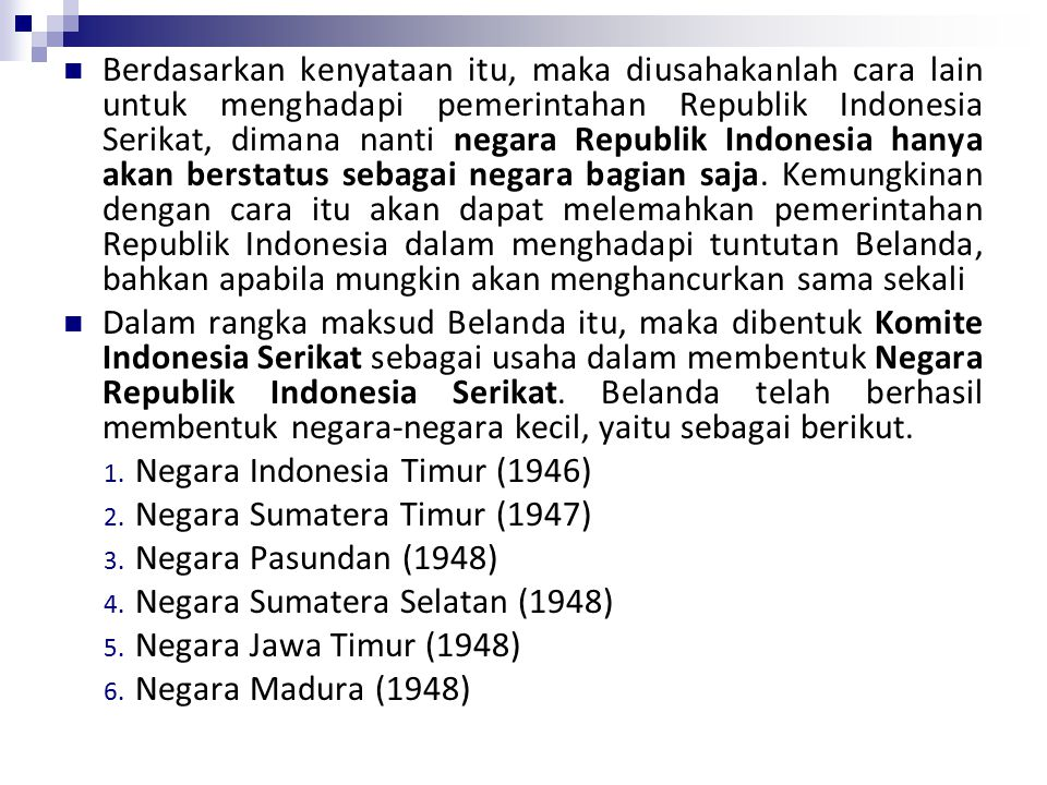 Berdasarkan kenyataan itu, maka diusahakanlah cara lain untuk menghadapi pemerintahan Republik Indonesia Serikat, dimana nanti negara Republik Indonesia hanya akan berstatus sebagai negara bagian saja. Kemungkinan dengan cara itu akan dapat melemahkan pemerintahan Republik Indonesia dalam menghadapi tuntutan Belanda, bahkan apabila mungkin akan menghancurkan sama sekali