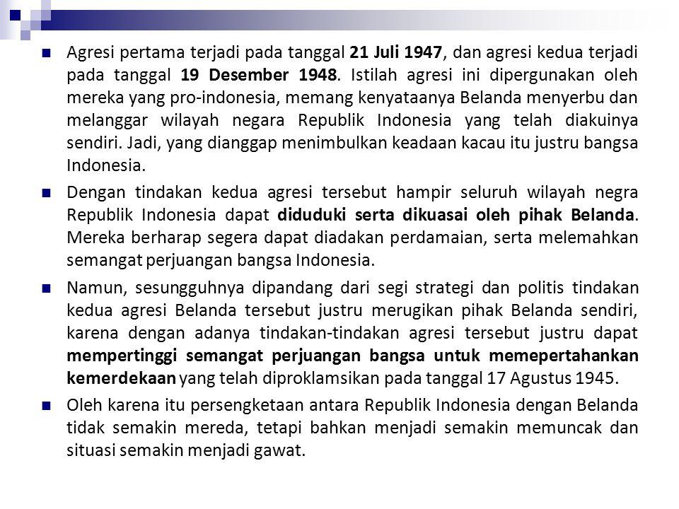 Agresi pertama terjadi pada tanggal 21 Juli 1947, dan agresi kedua terjadi pada tanggal 19 Desember 1948. Istilah agresi ini dipergunakan oleh mereka yang pro-indonesia, memang kenyataanya Belanda menyerbu dan melanggar wilayah negara Republik Indonesia yang telah diakuinya sendiri. Jadi, yang dianggap menimbulkan keadaan kacau itu justru bangsa Indonesia.