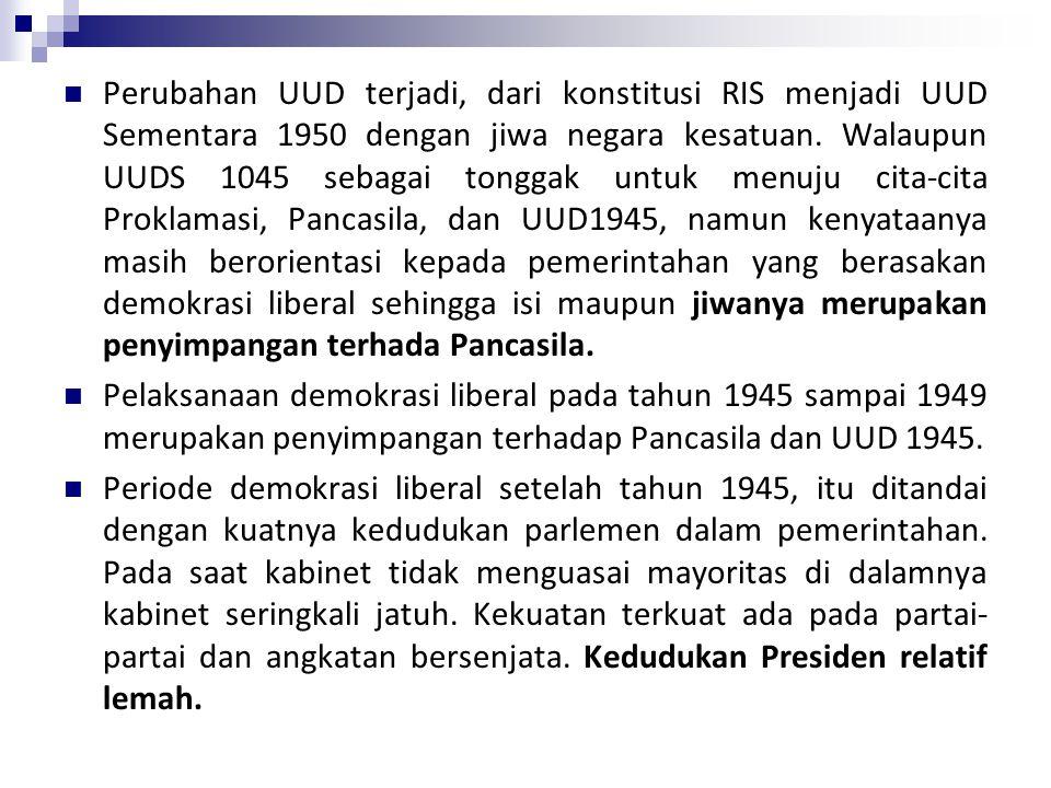 Perubahan UUD terjadi, dari konstitusi RIS menjadi UUD Sementara 1950 dengan jiwa negara kesatuan. Walaupun UUDS 1045 sebagai tonggak untuk menuju cita-cita Proklamasi, Pancasila, dan UUD1945, namun kenyataanya masih berorientasi kepada pemerintahan yang berasakan demokrasi liberal sehingga isi maupun jiwanya merupakan penyimpangan terhada Pancasila.