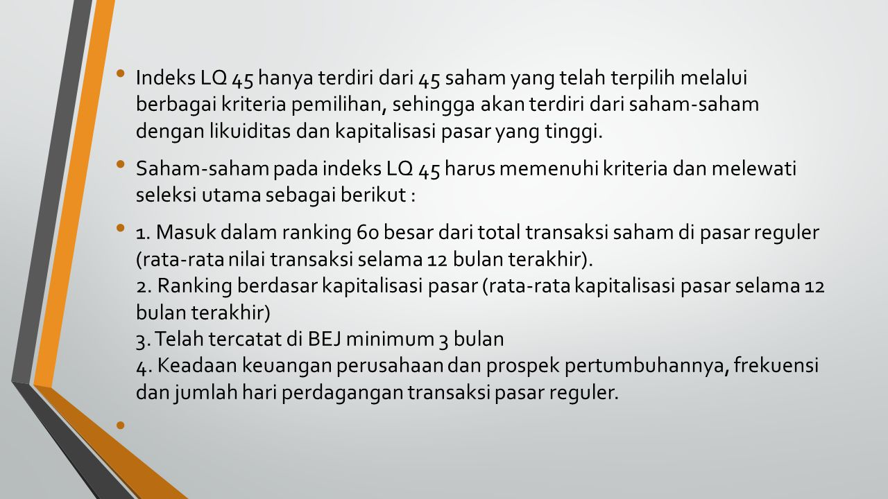 Indeks LQ 45 hanya terdiri dari 45 saham yang telah terpilih melalui berbagai kriteria pemilihan, sehingga akan terdiri dari saham-saham dengan likuiditas dan kapitalisasi pasar yang tinggi.