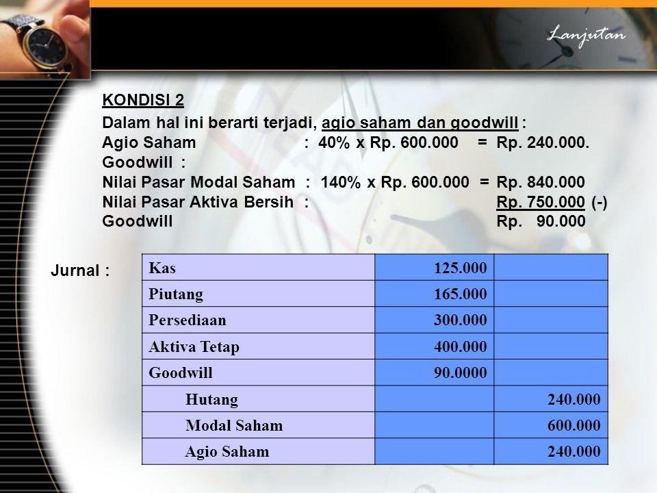Lanjutan KONDISI 2. Dalam hal ini berarti terjadi, agio saham dan goodwill : Agio Saham : 40% x Rp. 600.000 = Rp. 240.000.