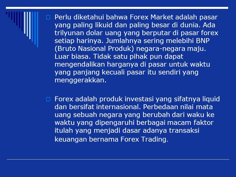 Perlu diketahui bahwa Forex Market adalah pasar yang paling likuid dan paling besar di dunia. Ada trilyunan dolar uang yang berputar di pasar forex setiap harinya. Jumlahnya sering melebihi BNP (Bruto Nasional Produk) negara-negara maju. Luar biasa. Tidak satu pihak pun dapat mengendalikan harganya di pasar untuk waktu yang panjang kecuali pasar itu sendiri yang menggerakkan.