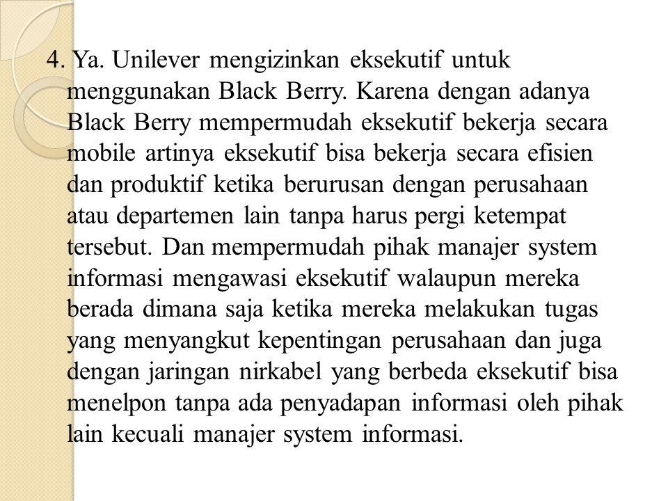 4. Ya. Unilever mengizinkan eksekutif untuk menggunakan Black Berry