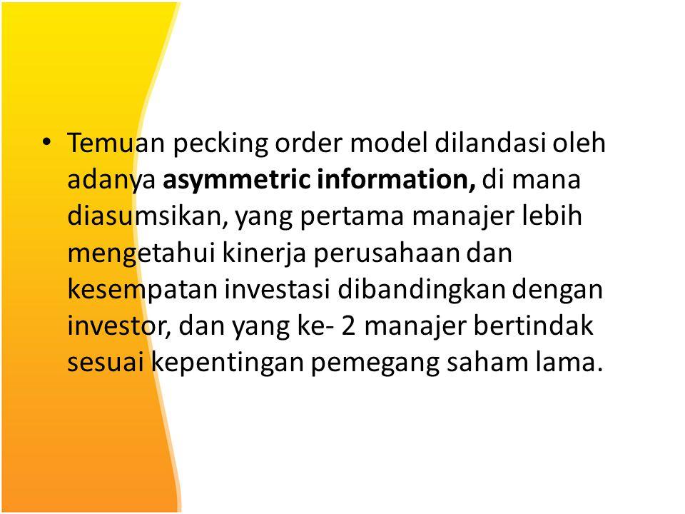 Temuan pecking order model dilandasi oleh adanya asymmetric information, di mana diasumsikan, yang pertama manajer lebih mengetahui kinerja perusahaan dan kesempatan investasi dibandingkan dengan investor, dan yang ke- 2 manajer bertindak sesuai kepentingan pemegang saham lama.