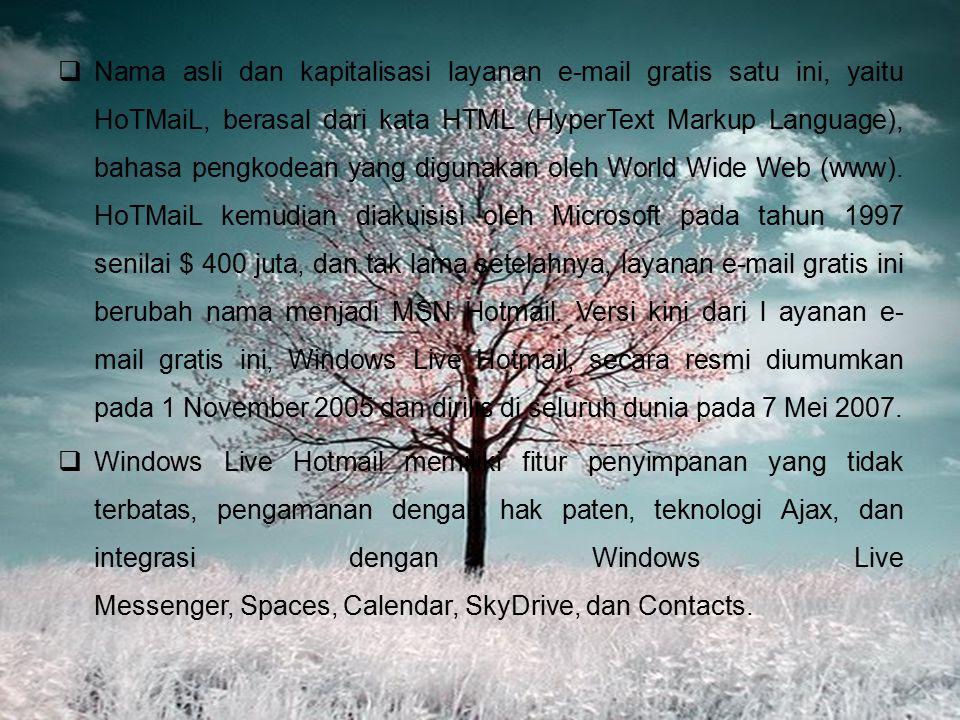 Nama asli dan kapitalisasi layanan e-mail gratis satu ini, yaitu HoTMaiL, berasal dari kata HTML (HyperText Markup Language), bahasa pengkodean yang digunakan oleh World Wide Web (www). HoTMaiL kemudian diakuisisi oleh Microsoft pada tahun 1997 senilai $ 400 juta, dan tak lama setelahnya, layanan e-mail gratis ini berubah nama menjadi MSN Hotmail. Versi kini dari l ayanan e-mail gratis ini, Windows Live Hotmail, secara resmi diumumkan pada 1 November 2005 dan dirilis di seluruh dunia pada 7 Mei 2007.