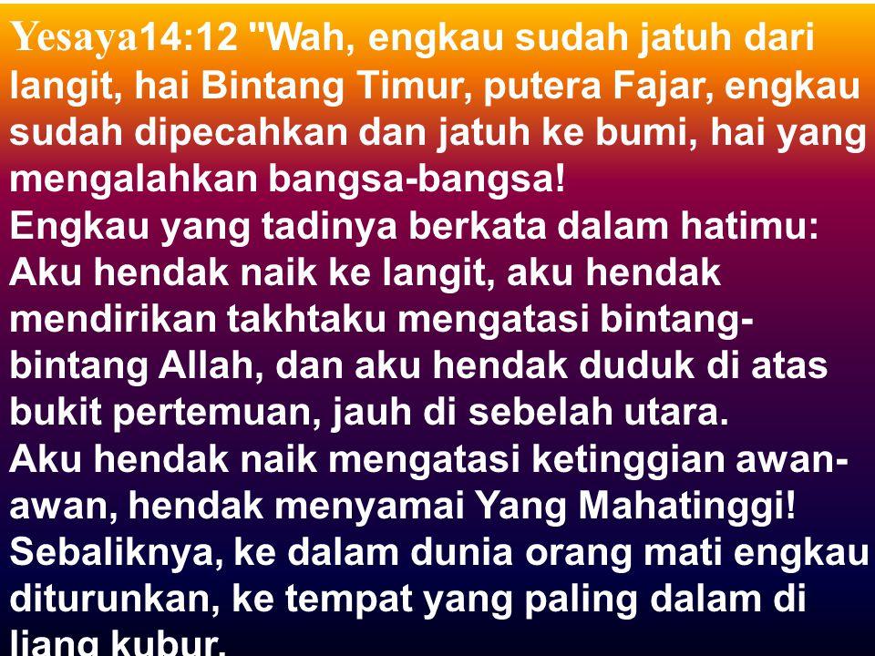 Yesaya14:12 Wah, engkau sudah jatuh dari langit, hai Bintang Timur, putera Fajar, engkau sudah dipecahkan dan jatuh ke bumi, hai yang mengalahkan bangsa-bangsa.