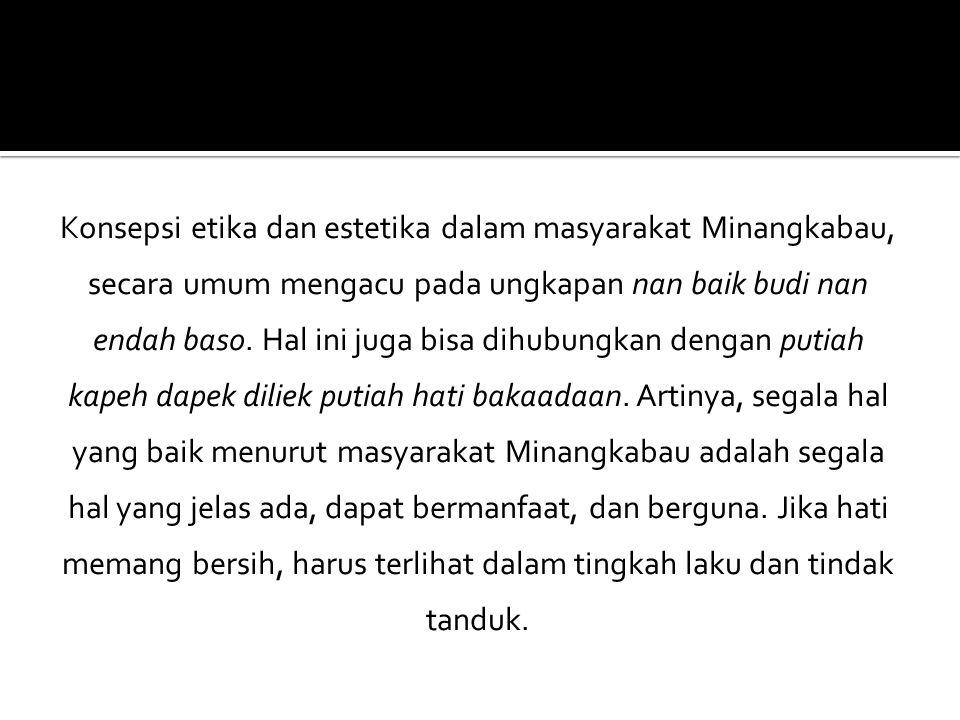 Konsepsi etika dan estetika dalam masyarakat Minangkabau, secara umum mengacu pada ungkapan nan baik budi nan endah baso.