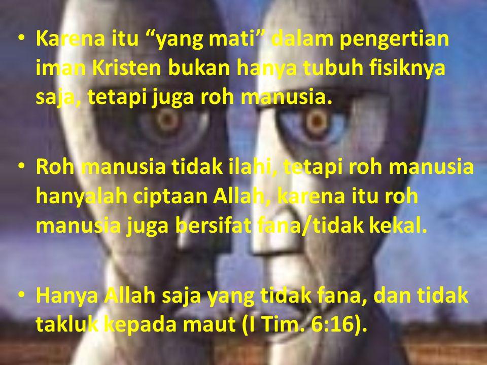 Karena itu yang mati dalam pengertian iman Kristen bukan hanya tubuh fisiknya saja, tetapi juga roh manusia.