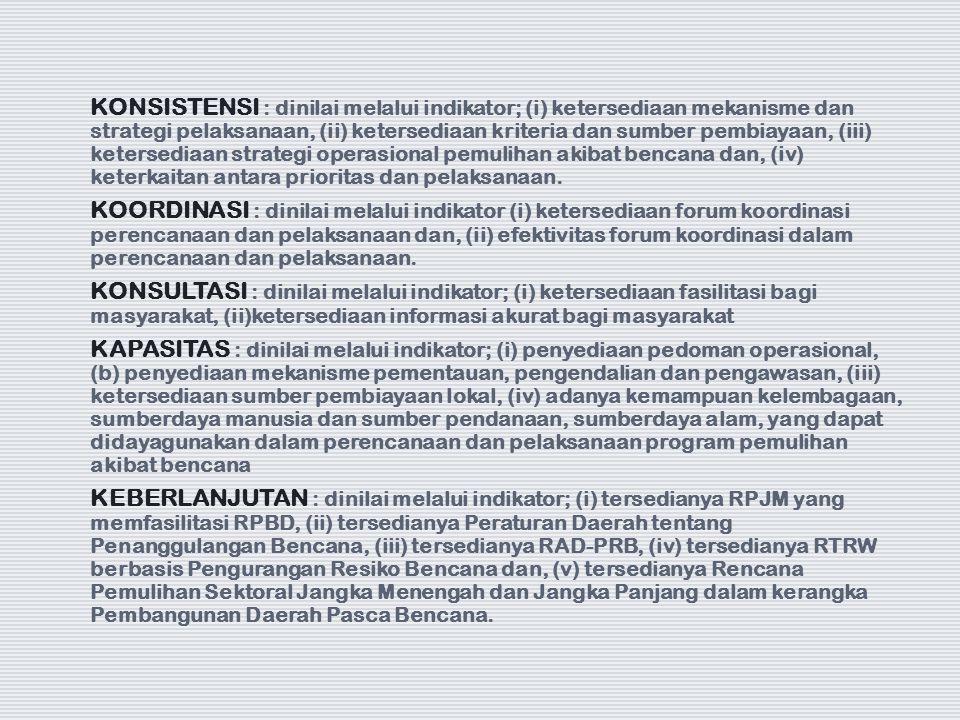 KONSISTENSI : dinilai melalui indikator; (i) ketersediaan mekanisme dan strategi pelaksanaan, (ii) ketersediaan kriteria dan sumber pembiayaan, (iii) ketersediaan strategi operasional pemulihan akibat bencana dan, (iv) keterkaitan antara prioritas dan pelaksanaan.