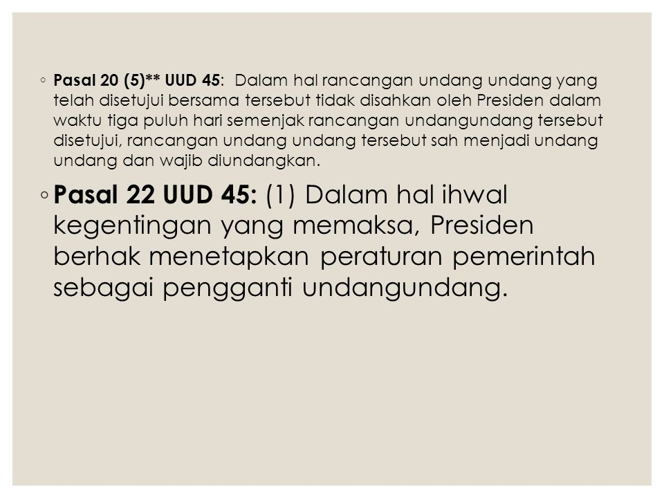 Pasal 20 (5)** UUD 45: Dalam hal rancangan undang undang yang telah disetujui bersama tersebut tidak disahkan oleh Presiden dalam waktu tiga puluh hari semenjak rancangan undangundang tersebut disetujui, rancangan undang undang tersebut sah menjadi undang undang dan wajib diundangkan.