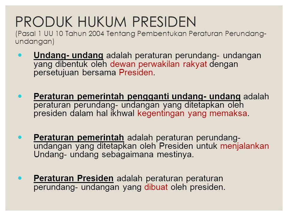 PRODUK HUKUM PRESIDEN (Pasal 1 UU 10 Tahun 2004 Tentang Pembentukan Peraturan Perundang-undangan)