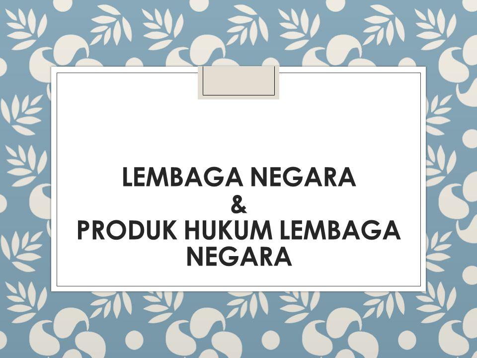 LEMBAGA NEGARA & PRODUK HUKUM LEMBAGA NEGARA
