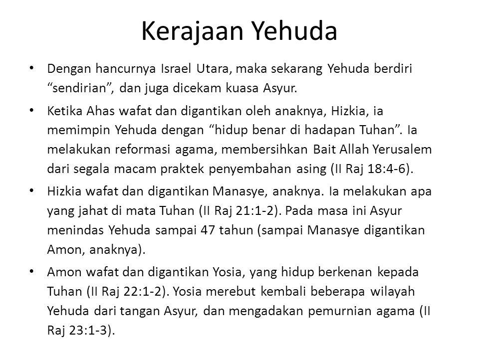 Kerajaan Yehuda Dengan hancurnya Israel Utara, maka sekarang Yehuda berdiri sendirian , dan juga dicekam kuasa Asyur.