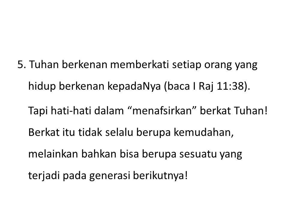 5. Tuhan berkenan memberkati setiap orang yang hidup berkenan kepadaNya (baca I Raj 11:38).