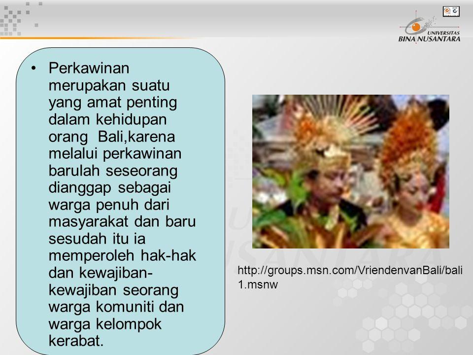 Perkawinan merupakan suatu yang amat penting dalam kehidupan orang Bali,karena melalui perkawinan barulah seseorang dianggap sebagai warga penuh dari masyarakat dan baru sesudah itu ia memperoleh hak-hak dan kewajiban-kewajiban seorang warga komuniti dan warga kelompok kerabat.