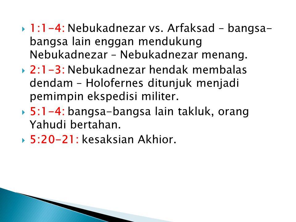 1:1-4: Nebukadnezar vs. Arfaksad – bangsa- bangsa lain enggan mendukung Nebukadnezar – Nebukadnezar menang.