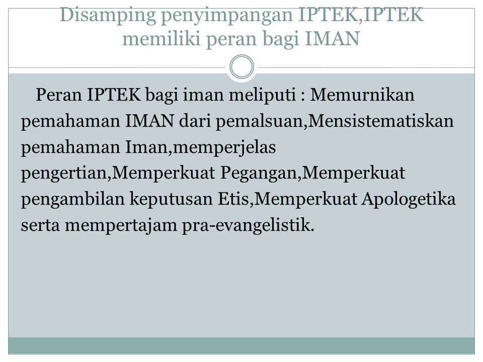Disamping penyimpangan IPTEK,IPTEK memiliki peran bagi IMAN