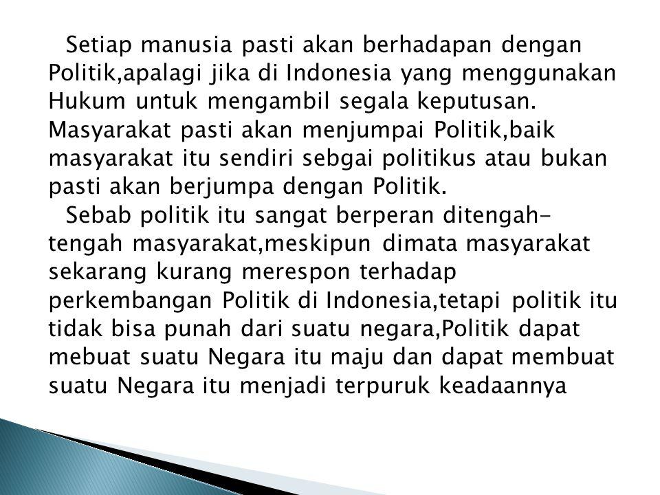 Setiap manusia pasti akan berhadapan dengan Politik,apalagi jika di Indonesia yang menggunakan Hukum untuk mengambil segala keputusan.