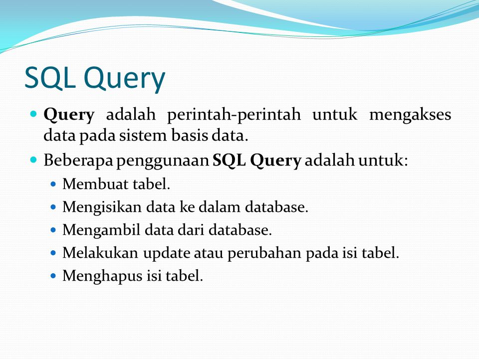 SQL Query Query adalah perintah-perintah untuk mengakses data pada sistem basis data. Beberapa penggunaan SQL Query adalah untuk:
