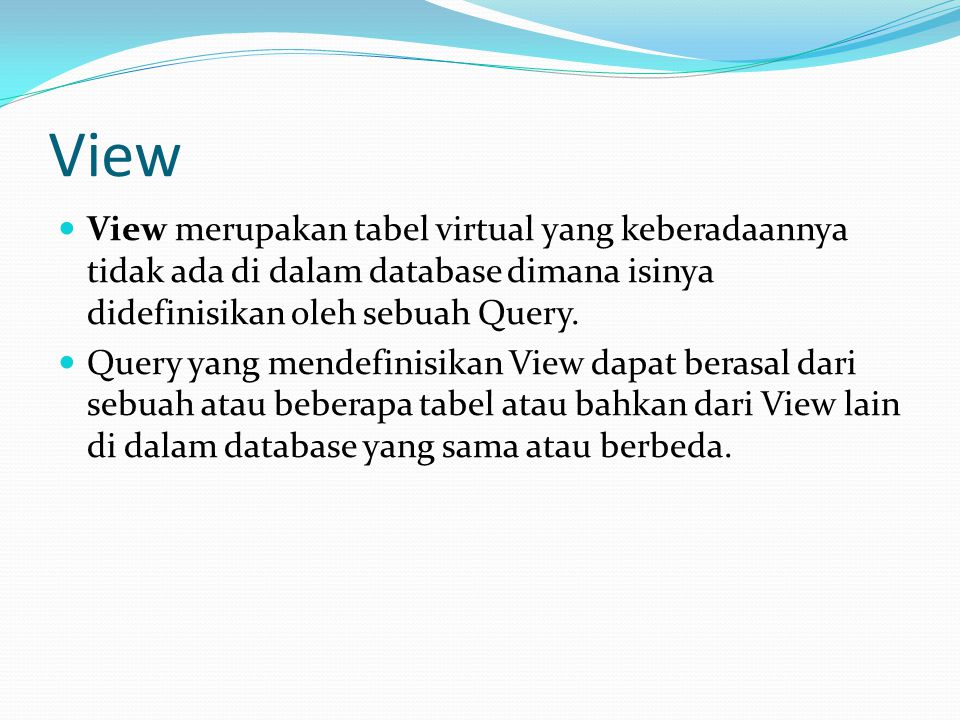 View View merupakan tabel virtual yang keberadaannya tidak ada di dalam database dimana isinya didefinisikan oleh sebuah Query.