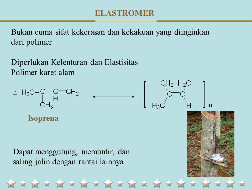 ELASTROMER Bukan cuma sifat kekerasan dan kekakuan yang diinginkan dari polimer. Diperlukan Kelenturan dan Elastisitas.
