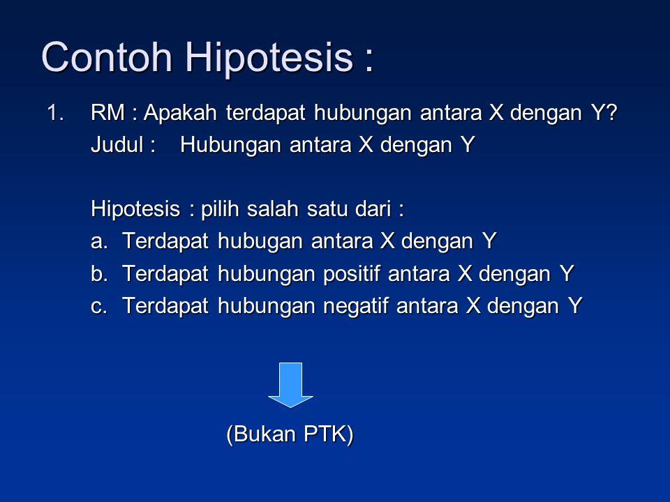 Contoh Hipotesis : RM : Apakah terdapat hubungan antara X dengan Y