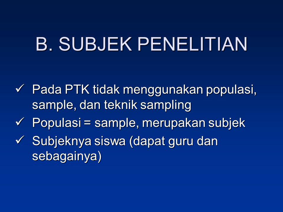 B. SUBJEK PENELITIAN Pada PTK tidak menggunakan populasi, sample, dan teknik sampling. Populasi = sample, merupakan subjek.
