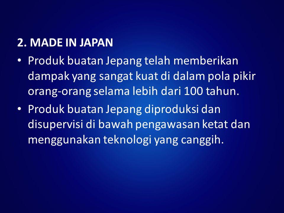 2. MADE IN JAPAN Produk buatan Jepang telah memberikan dampak yang sangat kuat di dalam pola pikir orang-orang selama lebih dari 100 tahun.